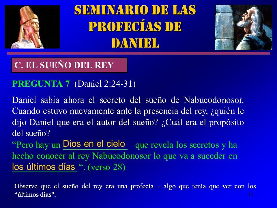 11 Seminario de las Profecías de Daniel C. EL SUEÑO DEL REY PREGUNTA 7 (Daniel 2:24 31) Daniel sabía ahora el secreto del sueño de Nabucodonosor. Cuan