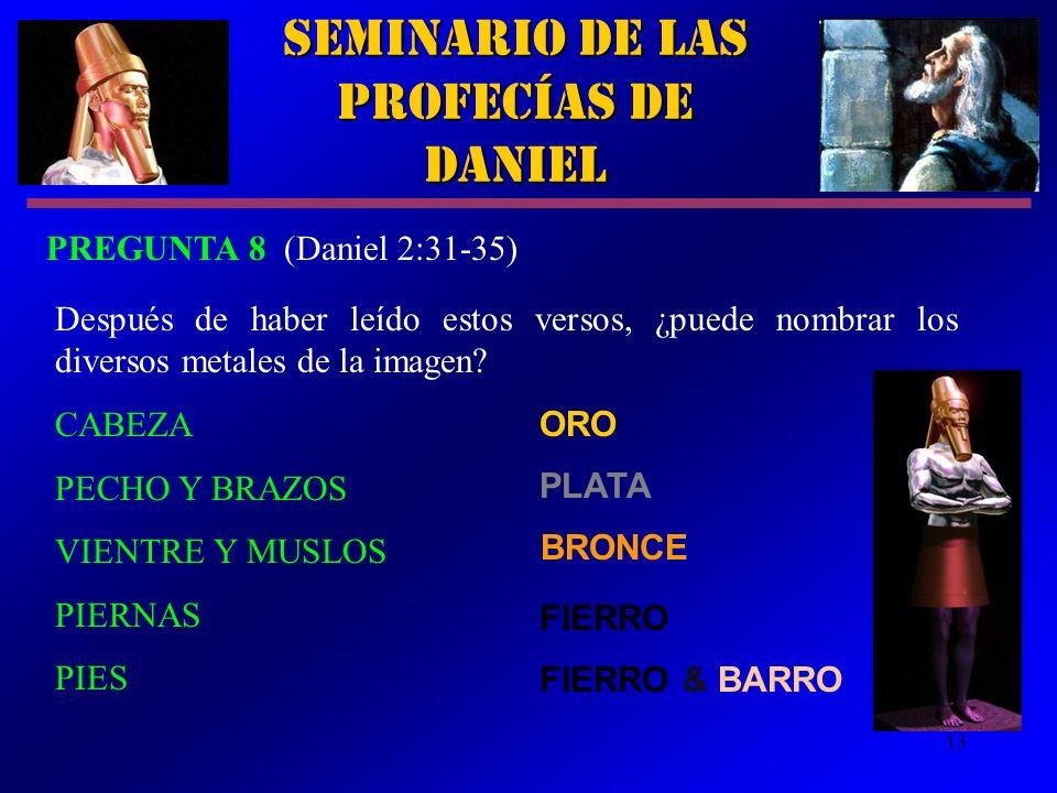 13 Seminario de las Profecías de Daniel PREGUNTA 8 (Daniel 2:31 35) Después de haber leído estos versos, ¿puede nombrar los diversos metales de la ima