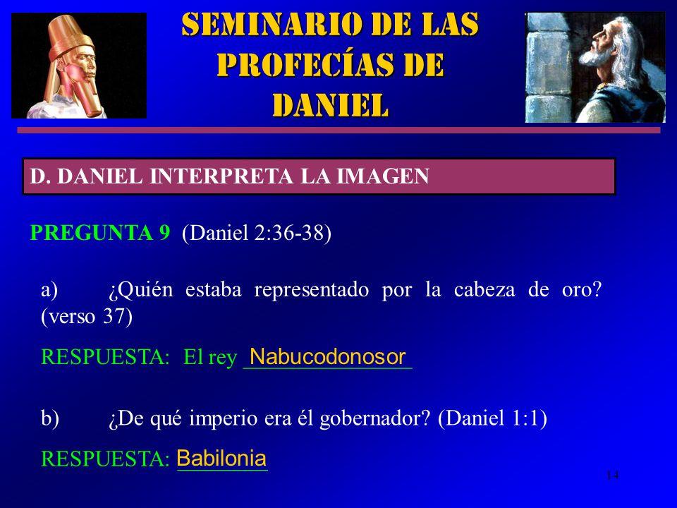 14 Seminario de las Profecías de Daniel D. DANIEL INTERPRETA LA IMAGEN PREGUNTA 9 (Daniel 2:36-38) a)¿Quién estaba representado por la cabeza de oro?