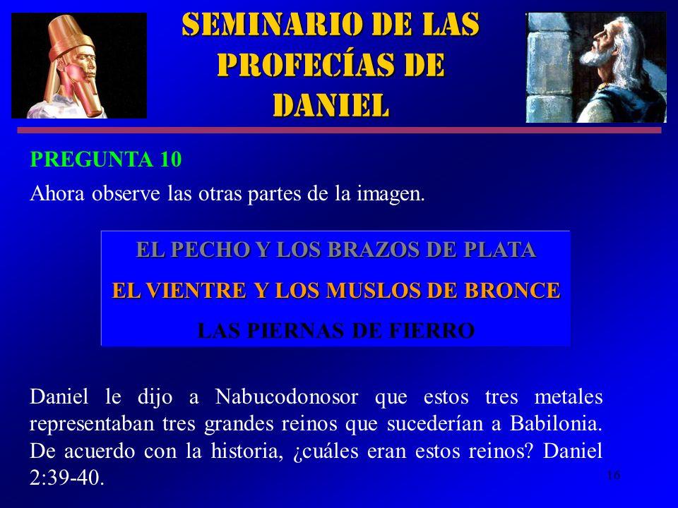 16 Seminario de las Profecías de Daniel PREGUNTA 10 Ahora observe las otras partes de la imagen. EL PECHO Y LOS BRAZOS DE PLATA EL VIENTRE Y LOS MUSLO