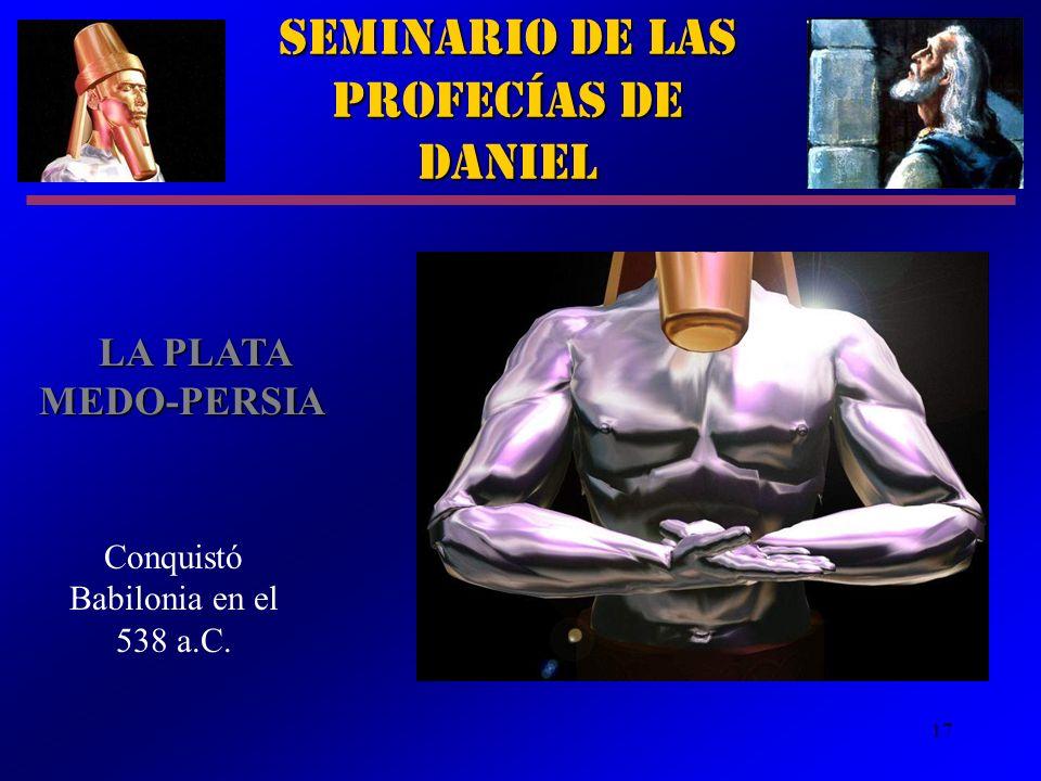 17 Seminario de las Profecías de Daniel LA PLATA MEDO PERSIA Conquistó Babilonia en el 538 a.C.