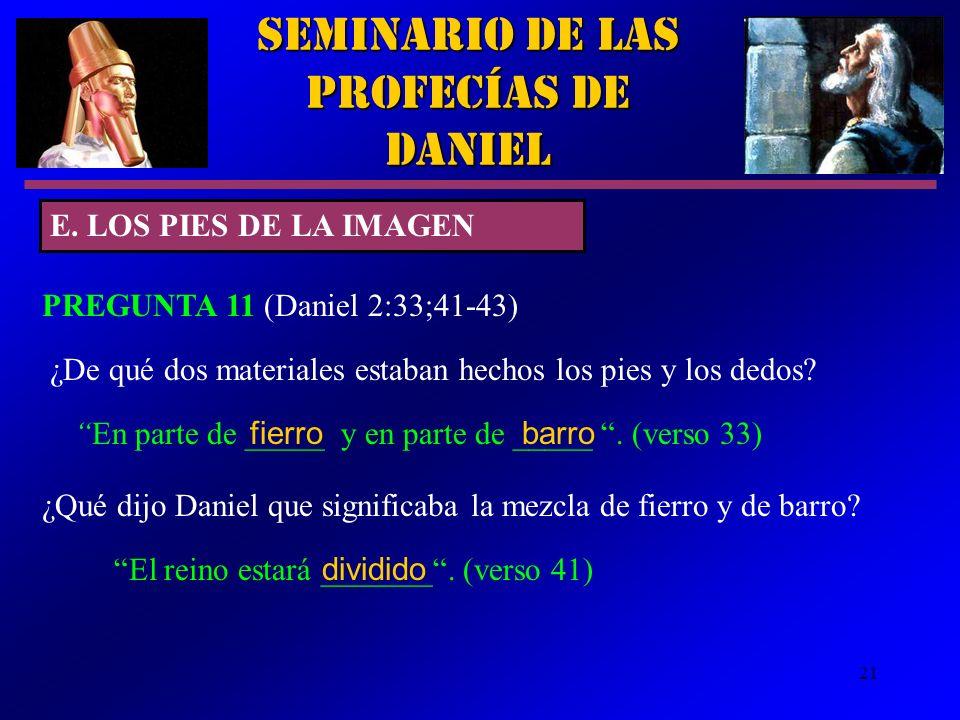 21 Seminario de las Profecías de Daniel E. LOS PIES DE LA IMAGEN PREGUNTA 11 (Daniel 2:33;41 43) ¿De qué dos materiales estaban hechos los pies y los