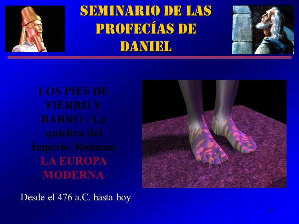 22 Seminario de las Profecías de Daniel LOS PIES DE FIERRO Y BARRO - La quiebra del Imperio Romano LA EUROPA MODERNA Desde el 476 a.C. hasta hoy