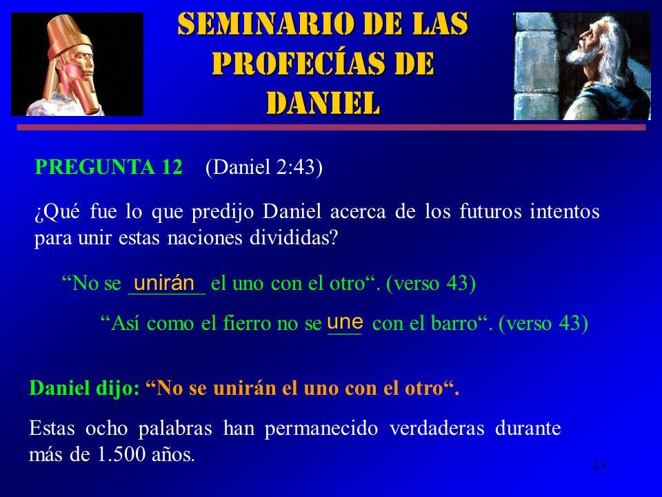 23 Seminario de las Profecías de Daniel PREGUNTA 12 (Daniel 2:43) ¿Qué fue lo que predijo Daniel acerca de los futuros intentos para unir estas nacion