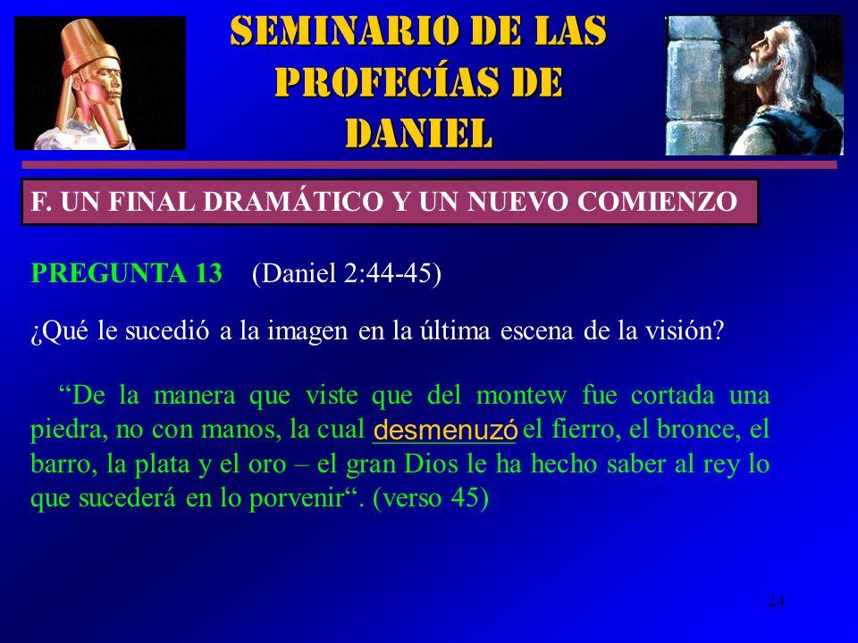 24 Seminario de las Profecías de Daniel F. UN FINAL DRAMÁTICO Y UN NUEVO COMIENZO PREGUNTA 13 (Daniel 2:44-45) ¿Qué le sucedió a la imagen en la últim