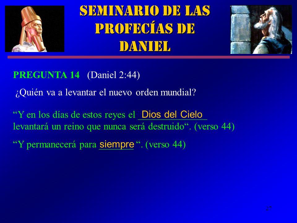 27 Seminario de las Profecías de Daniel PREGUNTA 14 (Daniel 2:44) ¿Quién va a levantar el nuevo orden mundial? Y en los días de estos reyes el _______