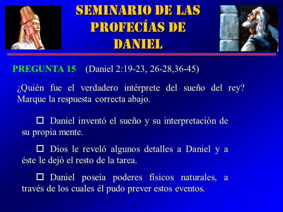 31 Seminario de las Profecías de Daniel PREGUNTA 15 (Daniel 2:19 23, 26-28,36-45) ¿Quién fue el verdadero intérprete del sueño del rey? Marque la resp