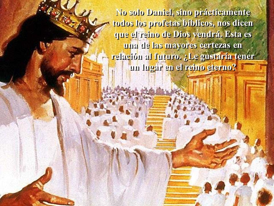 No solo Daniel, sino prácticamente todos los profetas bíblicos, nos dicen que el reino de Dios vendrá. Esta es una de las mayores certezas en relación