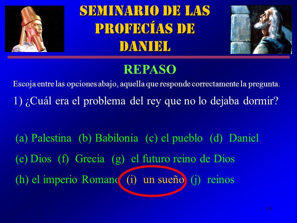 34 Seminario de las Profecías de Daniel REPASO 1) ¿Cuál era el problema del rey que no lo dejaba dormir? Escoja entre las opciones abajo, aquella que