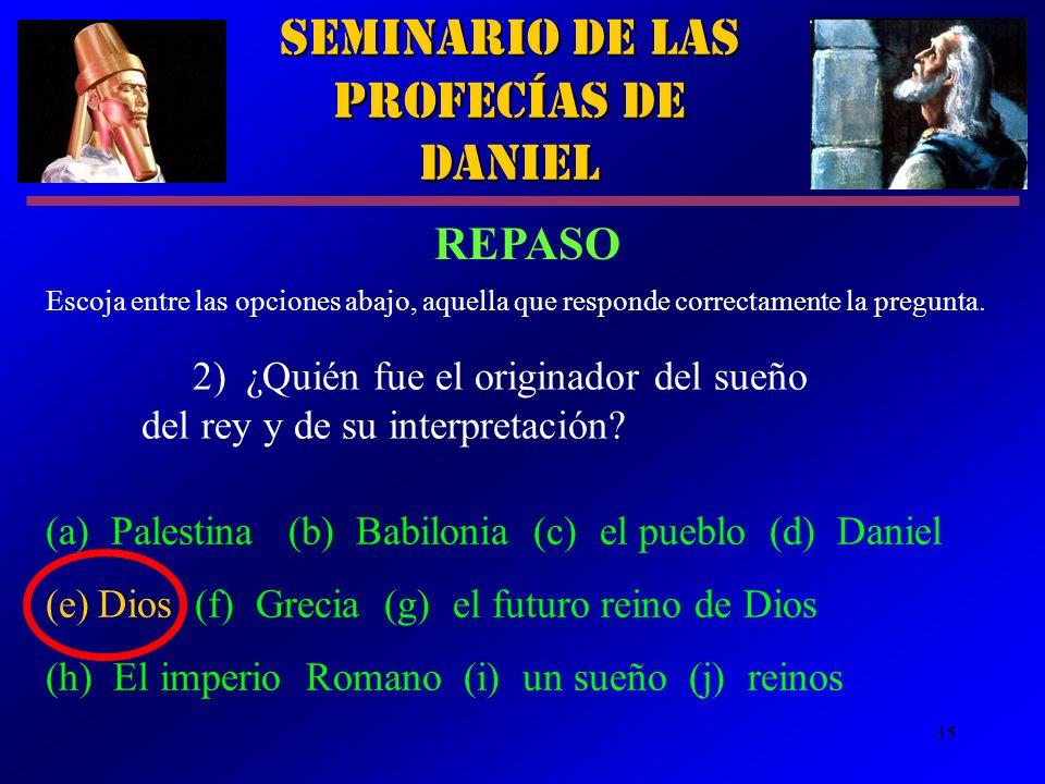 35 Seminario de las Profecías de Daniel 2)¿Quién fue el originador del sueño del rey y de su interpretación? Escoja entre las opciones abajo, aquella