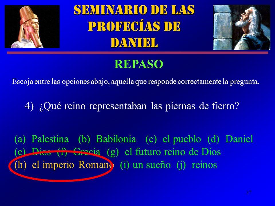 37 Seminario de las Profecías de Daniel 4) ¿Qué reino representaban las piernas de fierro? Escoja entre las opciones abajo, aquella que responde corre