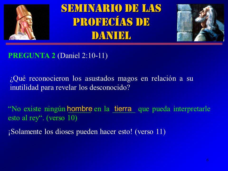 6 Seminario de las Profecías de Daniel PREGUNTA 2 (Daniel 2:10-11) ¿Qué reconocieron los asustados magos en relación a su inutilidad para revelar los