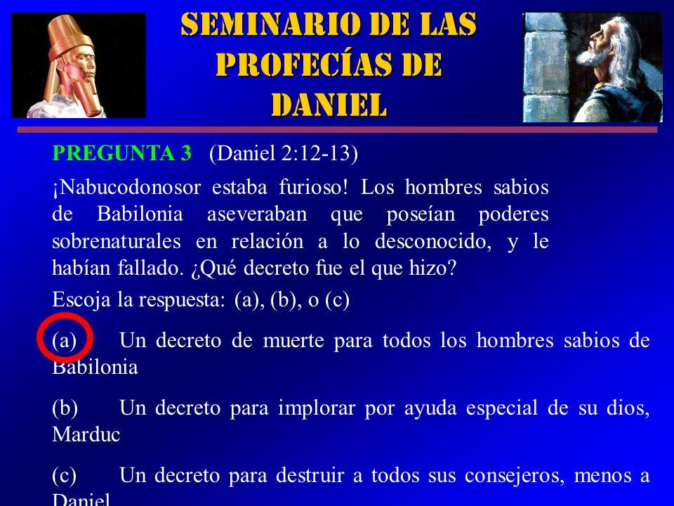 7 Seminario de las Profecías de Daniel PREGUNTA 3 (Daniel 2:12-13) ¡Nabucodonosor estaba furioso! Los hombres sabios de Babilonia aseveraban que poseí