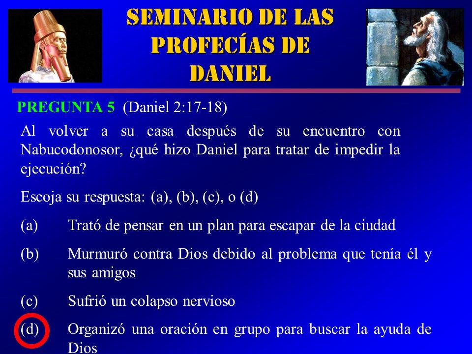 9 Seminario de las Profecías de Daniel PREGUNTA 5 (Daniel 2:17-18) Al volver a su casa después de su encuentro con Nabucodonosor, ¿qué hizo Daniel par