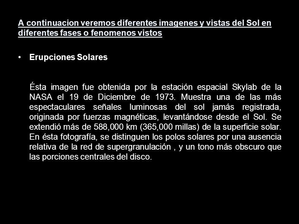 A continuacion veremos diferentes imagenes y vistas del Sol en diferentes fases o fenomenos vistos Erupciones Solares Ésta imagen fue obtenida por la