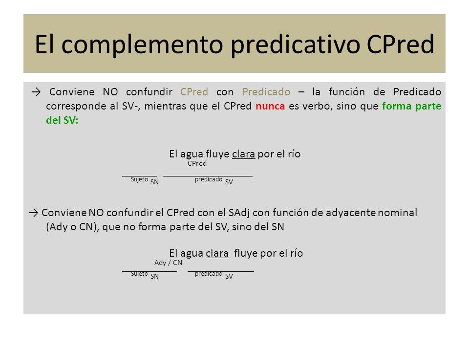 El complemento predicativo CPred Para comprobar que el SAdj pertenece a sintagmas distintos y que cumple funciones distintas podemos recurrir a la prueba de la pronominalización del CD: a) Luis compró el reloj roto Luis lo compró roto CD (SN) CPred (SV) CD CPred (SAdj) b) Luis compró el reloj oficial Luis lo compró núcleo ady (SAdj) CD __________________ CD (SN) También podemos preguntar en a) por el CPred roto, pero no por el adyacente oficial en b) : a) ¿Cómo compró el reloj Luis.