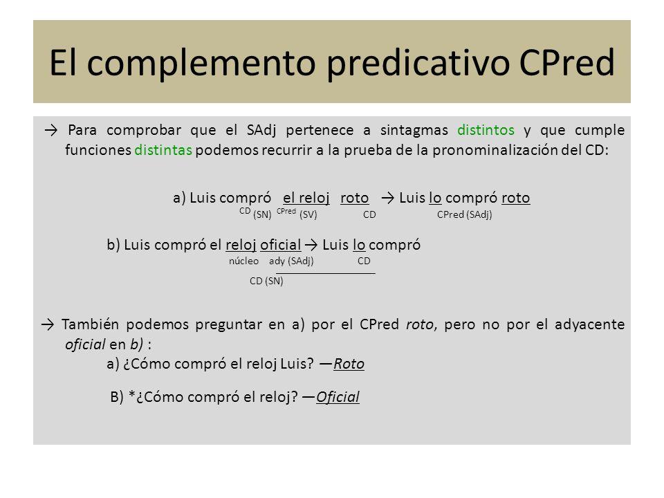 El complemento predicativo CPred Para comprobar que el SAdj pertenece a sintagmas distintos y que cumple funciones distintas podemos recurrir a la pru