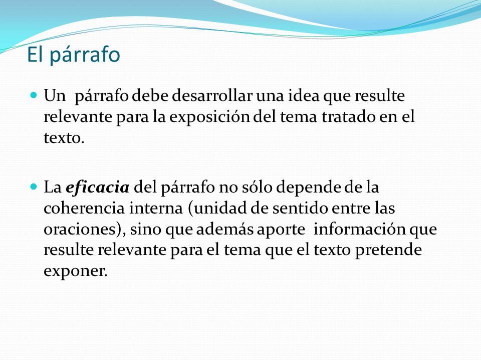 El párrafo Un párrafo debe desarrollar una idea que resulte relevante para la exposición del tema tratado en el texto. La eficacia del párrafo no sólo