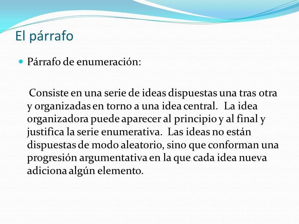 El párrafo Párrafo de enumeración: Consiste en una serie de ideas dispuestas una tras otra y organizadas en torno a una idea central. La idea organiza