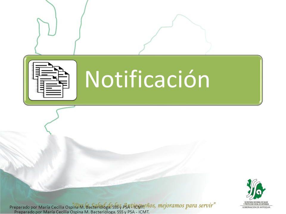 Notificación Preparado por María Cecilia Ospina M. Bacterióloga. SSS y PSA - ICMT.