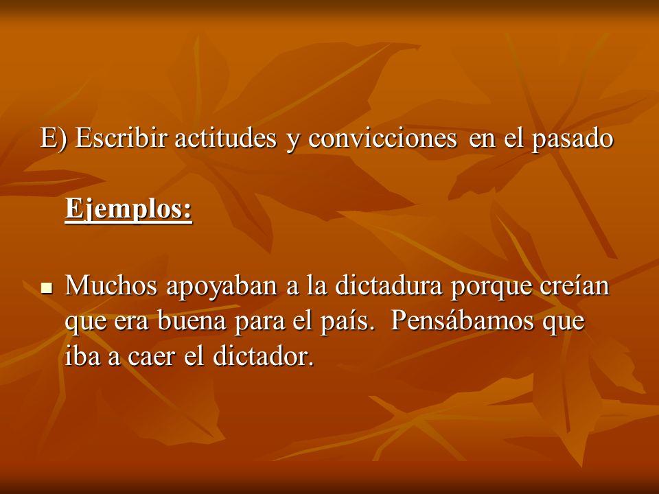 E) Escribir actitudes y convicciones en el pasado Ejemplos: Muchos apoyaban a la dictadura porque creían que era buena para el país. Pensábamos que ib