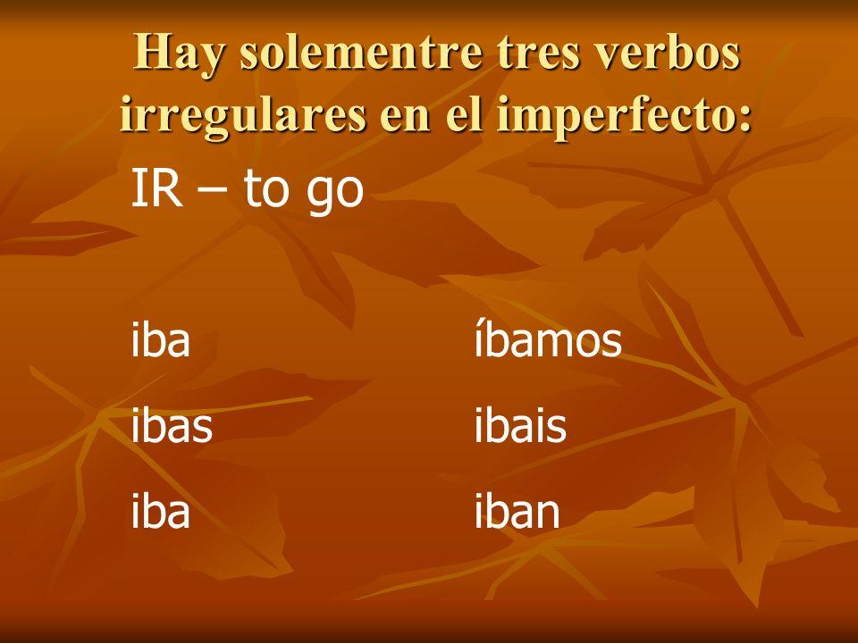 Hay solementre tres verbos irregulares en el imperfecto: IR – to go ibaíbamos ibasibais ibaiban