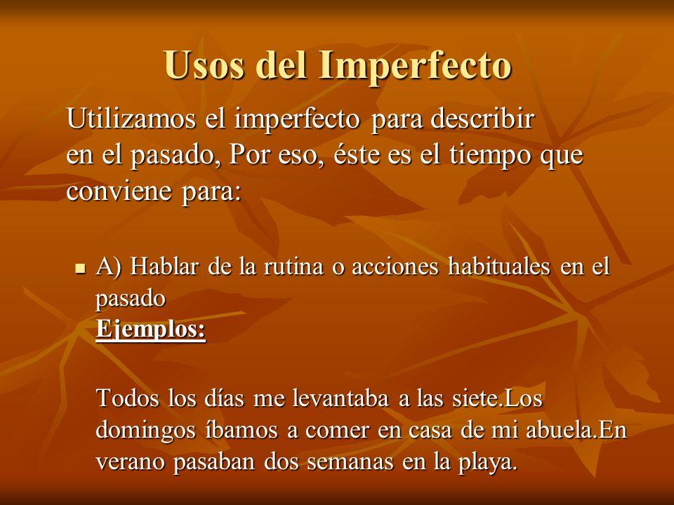 Usos del Imperfecto Utilizamos el imperfecto para describir en el pasado, Por eso, éste es el tiempo que conviene para: A) Hablar de la rutina o accio