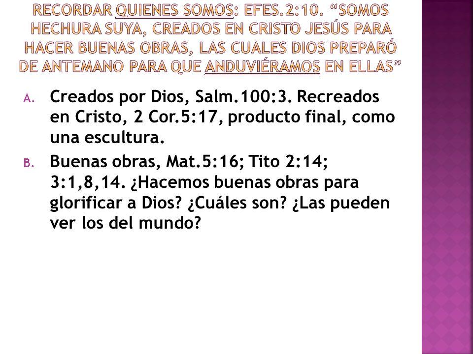 A. Creados por Dios, Salm.100:3. Recreados en Cristo, 2 Cor.5:17, producto final, como una escultura. B. Buenas obras, Mat.5:16; Tito 2:14; 3:1,8,14.