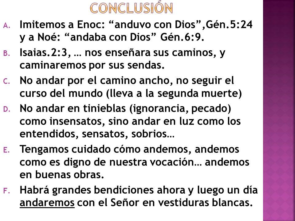A. Imitemos a Enoc: anduvo con Dios,Gén.5:24 y a Noé: andaba con Dios Gén.6:9. B. Isaias.2:3, … nos enseñara sus caminos, y caminaremos por sus sendas