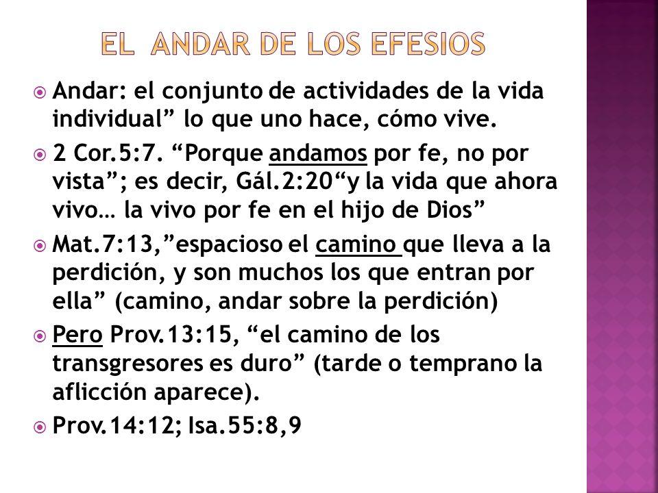 Andar: el conjunto de actividades de la vida individual lo que uno hace, cómo vive. 2 Cor.5:7. Porque andamos por fe, no por vista; es decir, Gál.2:20