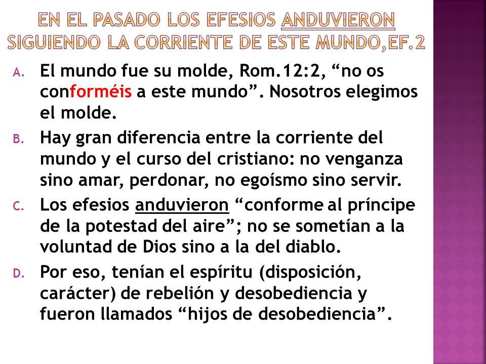 A. El mundo fue su molde, Rom.12:2, no os conforméis a este mundo. Nosotros elegimos el molde. B. Hay gran diferencia entre la corriente del mundo y e