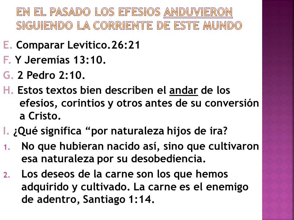 E. Comparar Levitico.26:21 F. Y Jeremías 13:10. G. 2 Pedro 2:10. H. Estos textos bien describen el andar de los efesios, corintios y otros antes de su