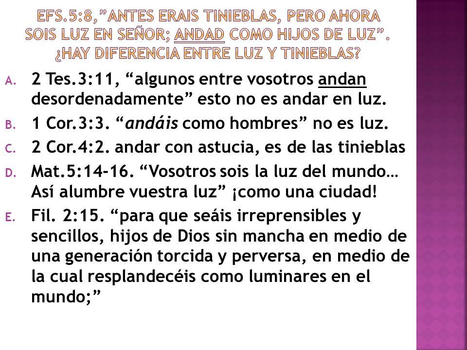 A. 2 Tes.3:11, algunos entre vosotros andan desordenadamente esto no es andar en luz. B. 1 Cor.3:3. andáis como hombres no es luz. C. 2 Cor.4:2. andar