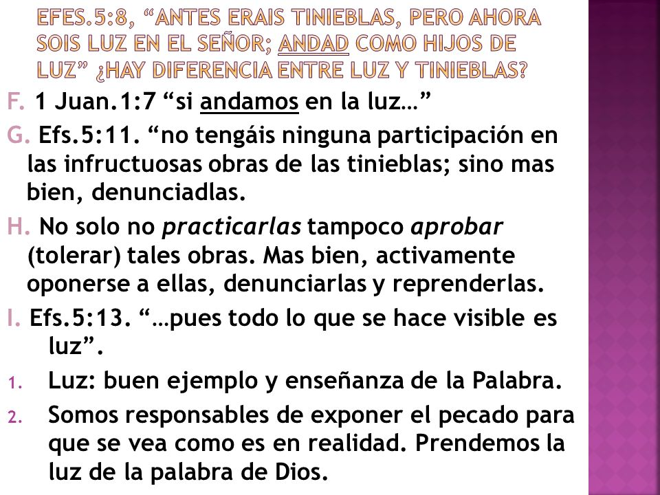 F. 1 Juan.1:7 si andamos en la luz… G. Efs.5:11. no tengáis ninguna participación en las infructuosas obras de las tinieblas; sino mas bien, denunciad