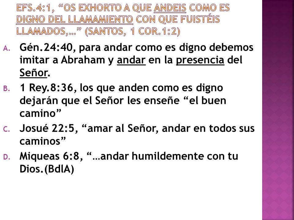A. Gén.24:40, para andar como es digno debemos imitar a Abraham y andar en la presencia del Señor. B. 1 Rey.8:36, los que anden como es digno dejarán