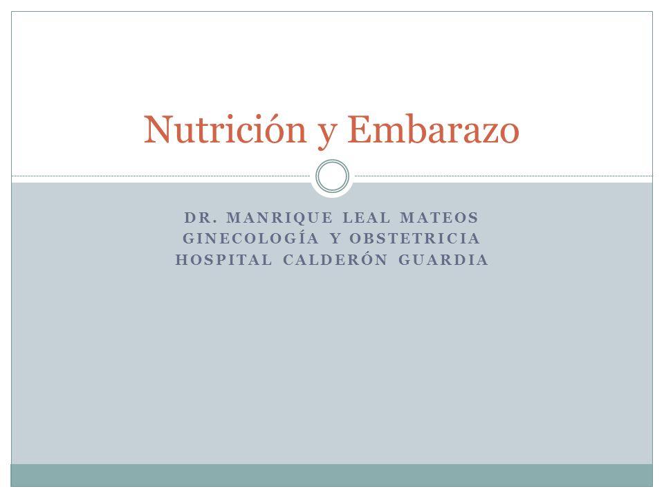DR. MANRIQUE LEAL MATEOS GINECOLOGÍA Y OBSTETRICIA HOSPITAL CALDERÓN GUARDIA Nutrición y Embarazo