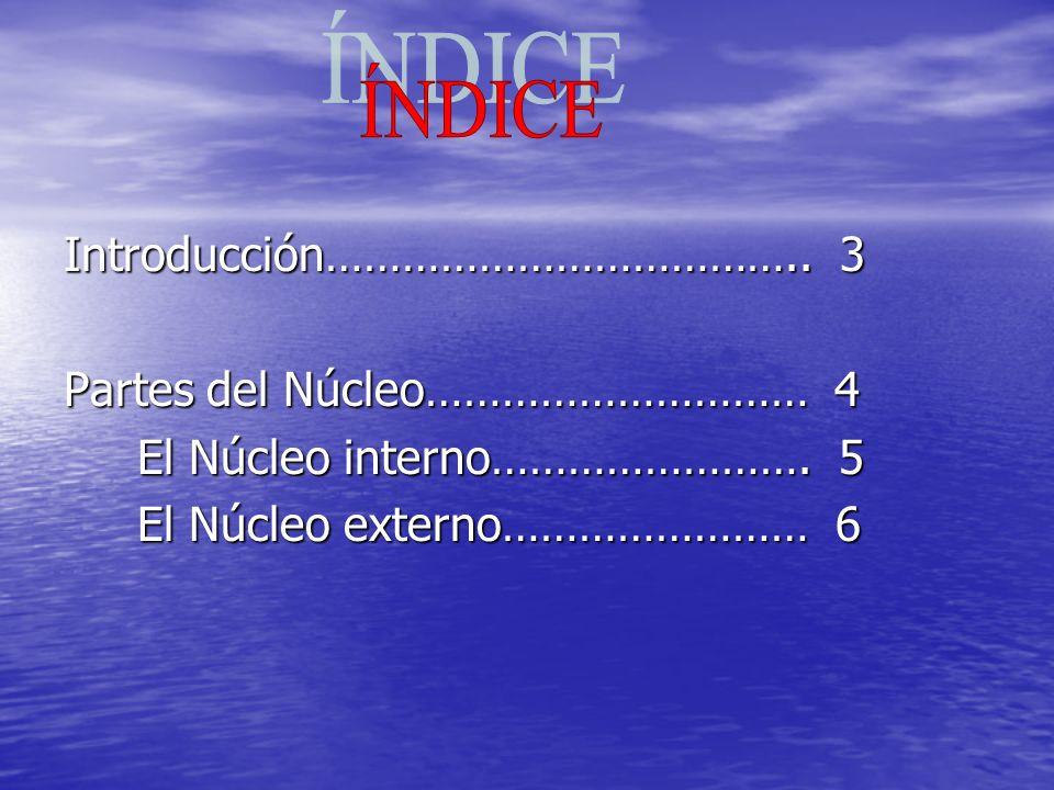 Introducción……………………………….. 3 Partes del Núcleo………………………… 4 El Núcleo interno……………………. 5 El Núcleo interno……………………. 5 El Núcleo externo…………………… 6 El Nú