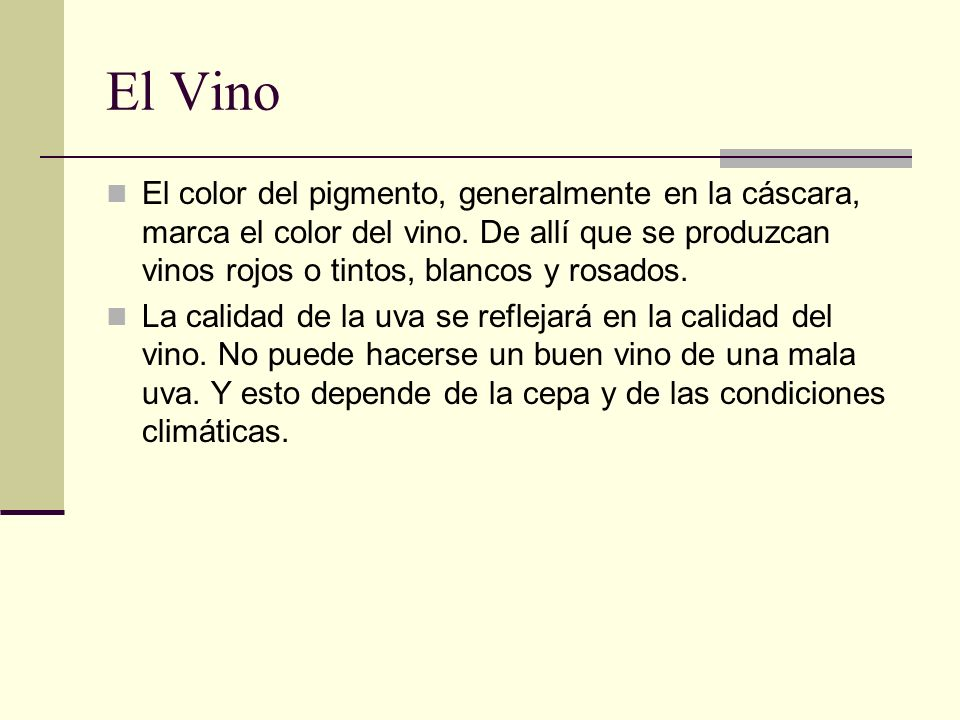 El Vino El color del pigmento, generalmente en la cáscara, marca el color del vino. De allí que se produzcan vinos rojos o tintos, blancos y rosados.