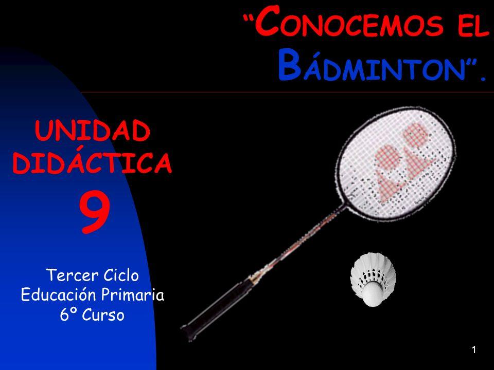 1 UNIDAD DIDÁCTICA 9 Tercer Ciclo Educación Primaria 6º Curso C ONOCEMOS EL B ÁDMINTON.
