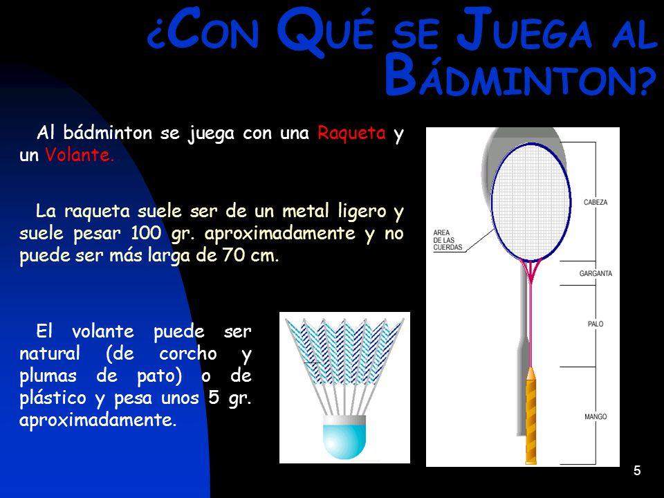 5 ¿ C ON Q UÉ SE J UEGA AL B ÁDMINTON? Al bádminton se juega con una Raqueta y un Volante. La raqueta suele ser de un metal ligero y suele pesar 100 g