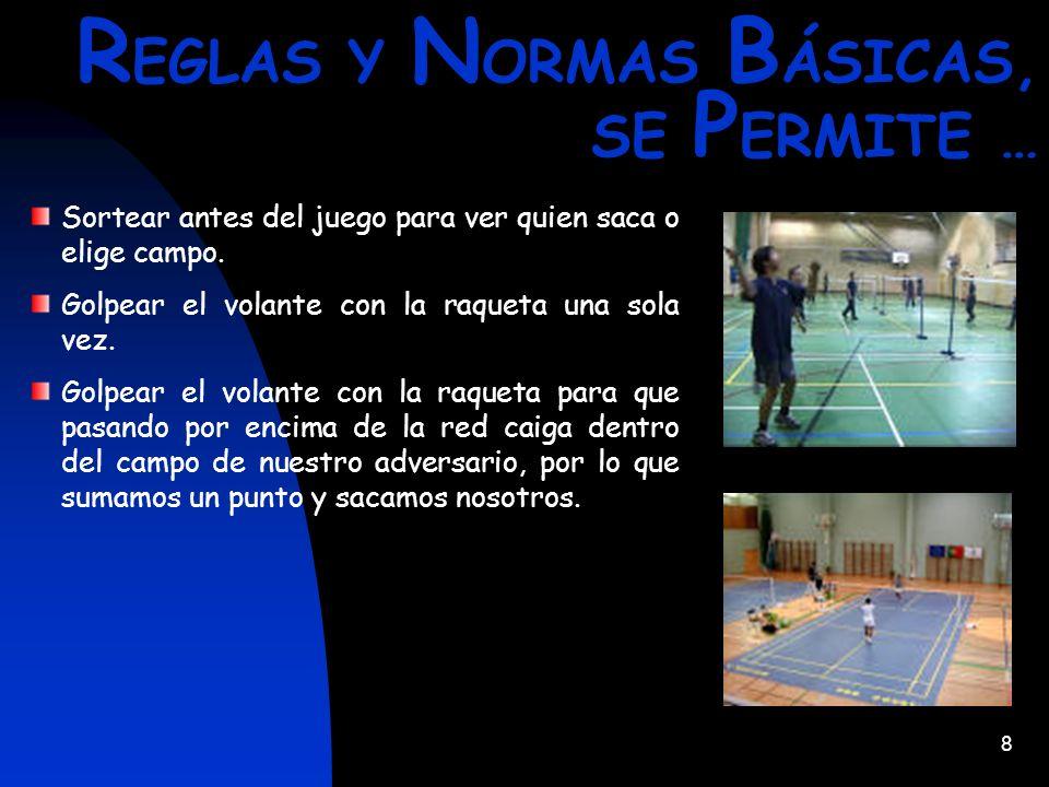 8 R EGLAS Y N ORMAS B ÁSICAS, SE P ERMITE … Sortear antes del juego para ver quien saca o elige campo. Golpear el volante con la raqueta una sola vez.