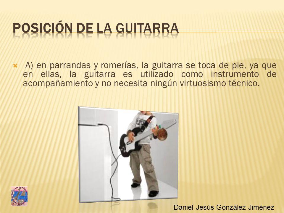 A) en parrandas y romerías, la guitarra se toca de pie, ya que en ellas, la guitarra es utilizado como instrumento de acompañamiento y no necesita nin