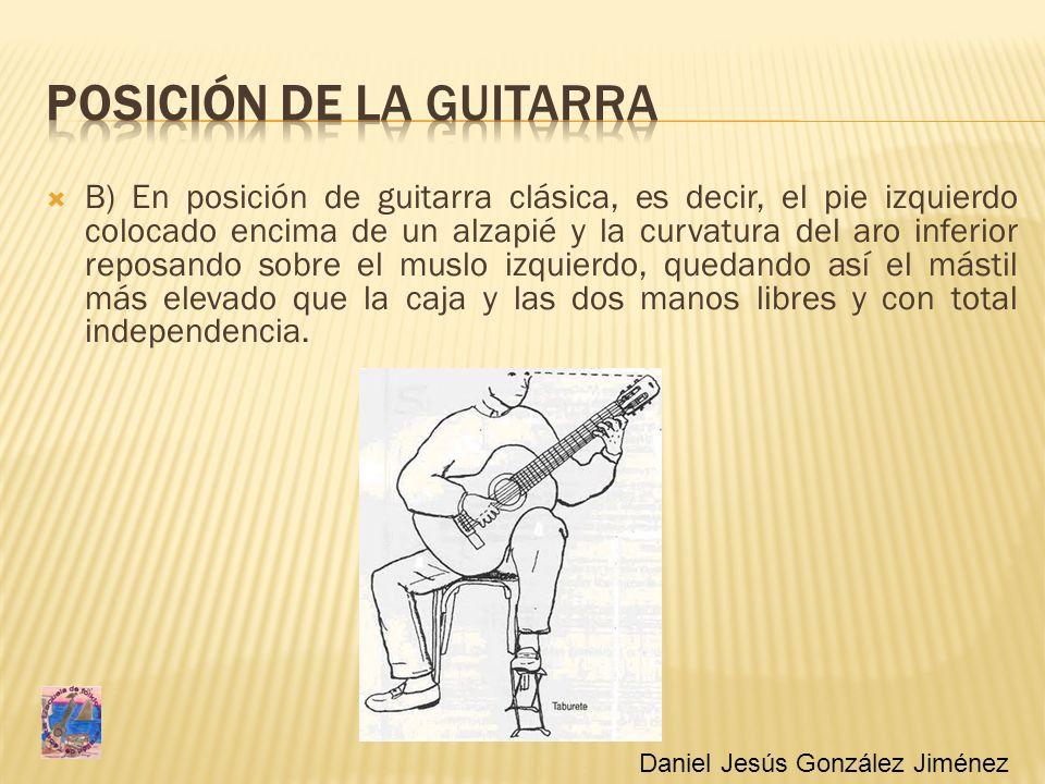 B) En posición de guitarra clásica, es decir, el pie izquierdo colocado encima de un alzapié y la curvatura del aro inferior reposando sobre el muslo