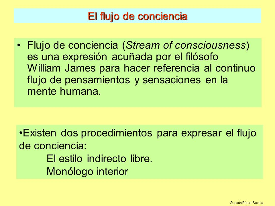 ©Jesús Pérez-Sevilla El flujo de conciencia Flujo de conciencia (Stream of consciousness) es una expresión acuñada por el filósofo William James para