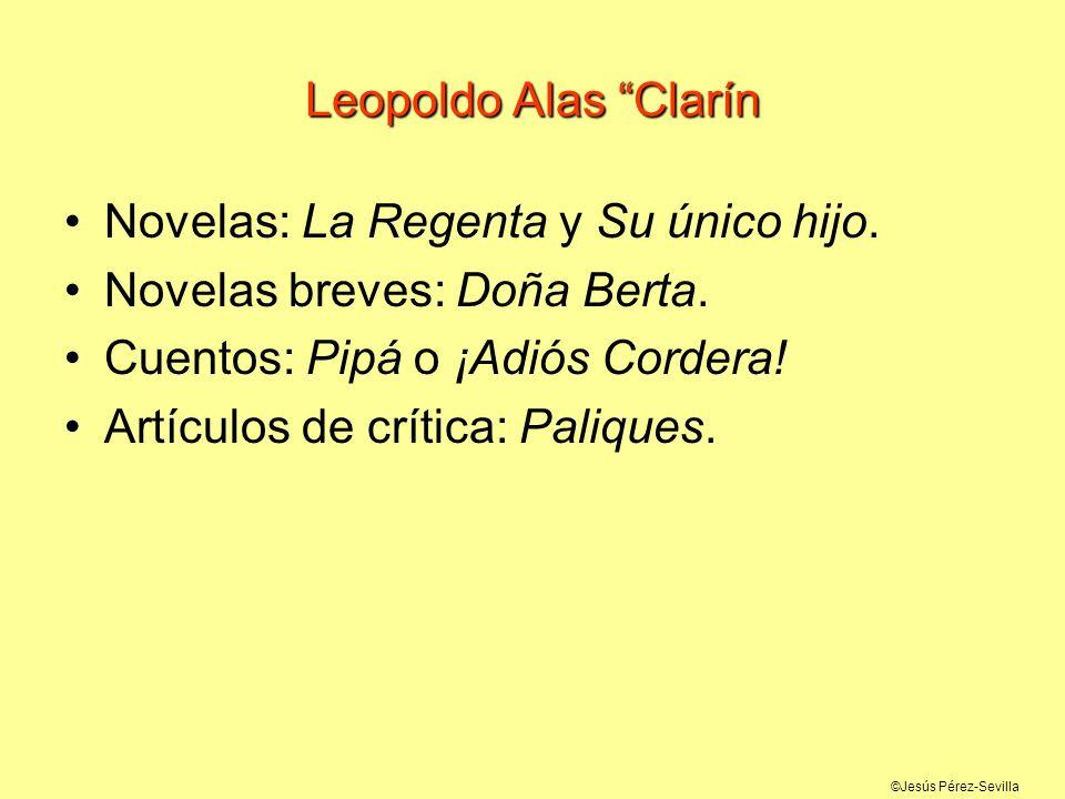 ©Jesús Pérez-Sevilla Leopoldo Alas Clarín Novelas: La Regenta y Su único hijo. Novelas breves: Doña Berta. Cuentos: Pipá o ¡Adiós Cordera! Artículos d