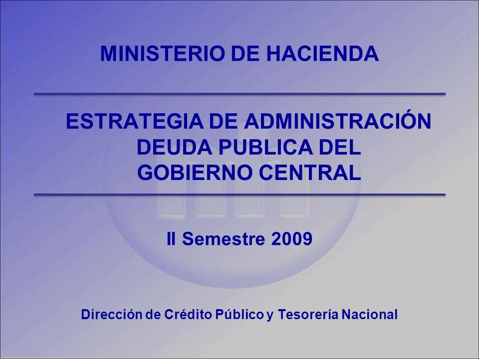 ESTRATEGIA DE ADMINISTRACIÓN DEUDA PUBLICA DEL GOBIERNO CENTRAL II Semestre 2009 MINISTERIO DE HACIENDA Dirección de Crédito Público y Tesorería Nacional