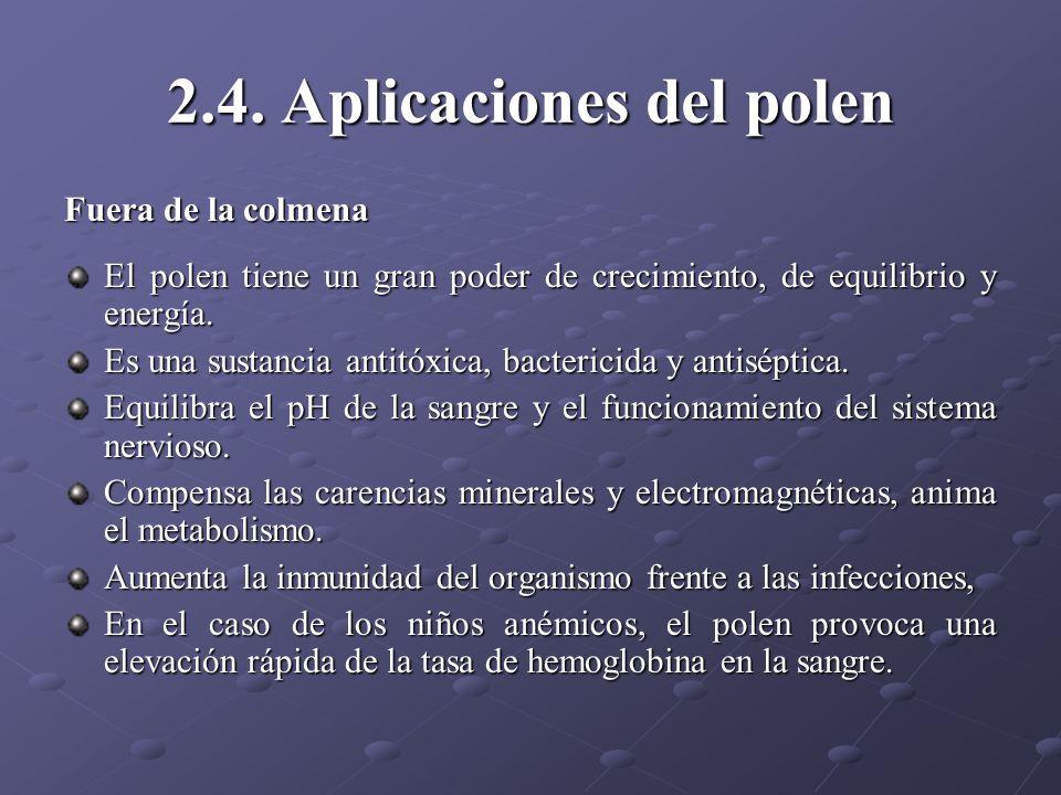 2.4. Aplicaciones del polen Fuera de la colmena El polen tiene un gran poder de crecimiento, de equilibrio y energía. Es una sustancia antitóxica, bac