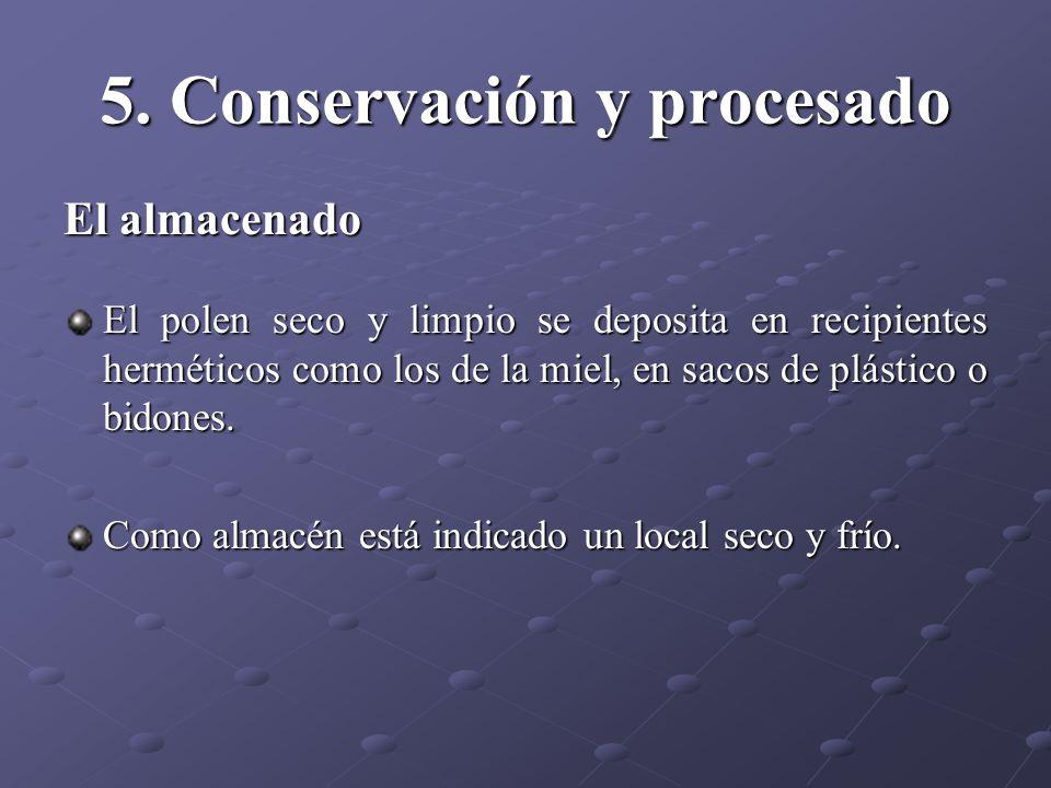 5. Conservación y procesado El almacenado El polen seco y limpio se deposita en recipientes herméticos como los de la miel, en sacos de plástico o bid