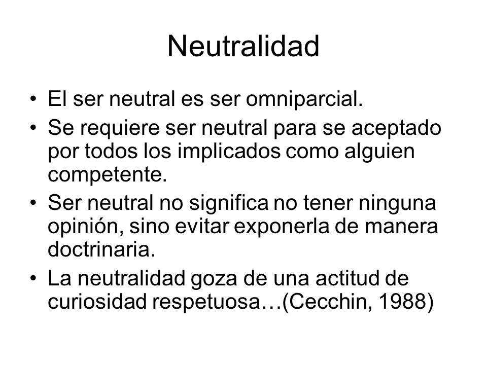 Neutralidad El ser neutral es ser omniparcial. Se requiere ser neutral para se aceptado por todos los implicados como alguien competente. Ser neutral