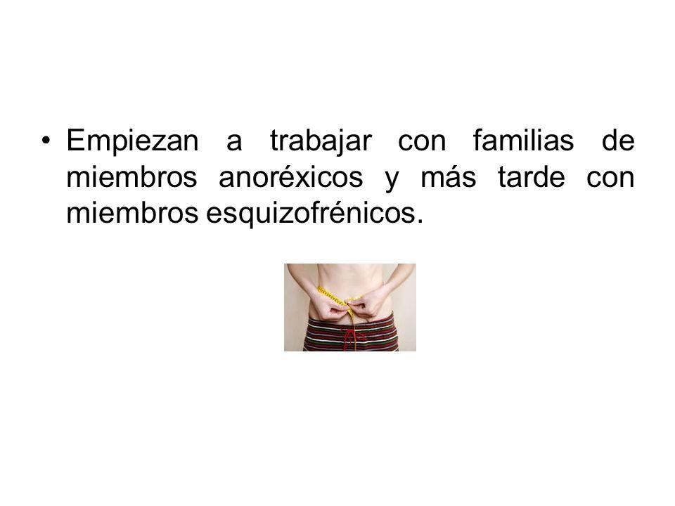Empiezan a trabajar con familias de miembros anoréxicos y más tarde con miembros esquizofrénicos.